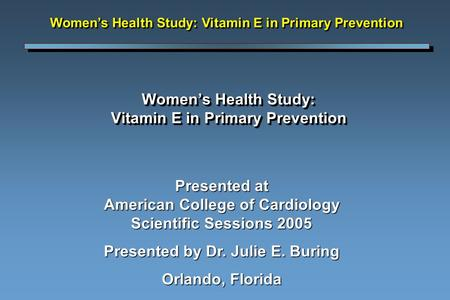 Women's Health Study: Vitamin E in Primary Prevention Presented at American College of Cardiology Scientific Sessions 2005 Presented by Dr. Julie E. Buring.