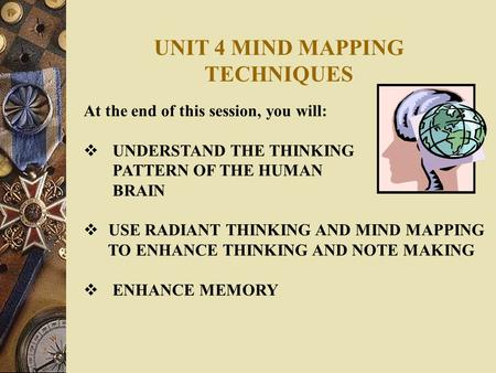 UNIT 4 MIND MAPPING TECHNIQUES At the end of this session, you will:  UNDERSTAND THE THINKING PATTERN OF THE HUMAN BRAIN  USE RADIANT THINKING AND MIND.
