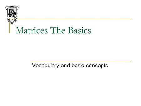 Matrices The Basics Vocabulary and basic concepts.