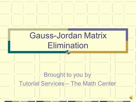 Gauss-Jordan Matrix Elimination Brought to you by Tutorial Services – The Math Center.