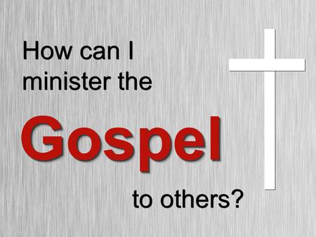 How can I minister the GospelGospel to others?. 1.What is the 2.What are the components of the 3.What is an analogy of the Gospel?Gospel? 3 Things you.