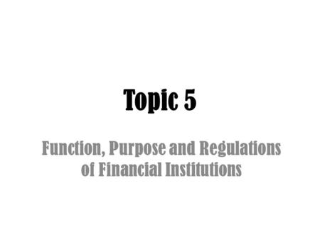 Topic 5 Function, Purpose and Regulations of Financial Institutions.
