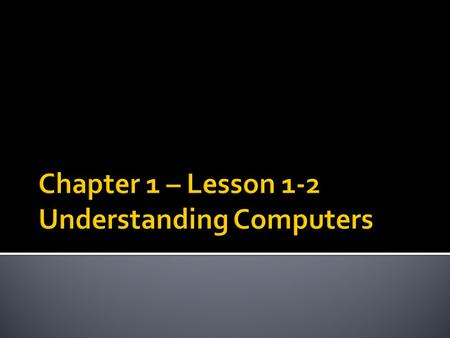 Chapter 1 – Lesson 1-2 Understanding Computers