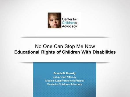 No One Can Stop Me Now Educational Rights of Children With Disabilities Bonnie B. Roswig Senior Staff Attorney Medical-Legal Partnership Project Center.