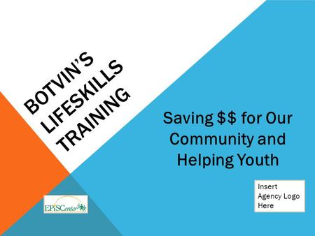 BOTVIN'S LIFESKILLS TRAINING Insert Agency Logo Here Saving $$ for Our Community and Helping Youth.