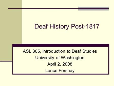 Deaf History Post-1817 ASL 305, Introduction to Deaf Studies
