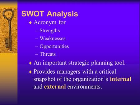 SWOT Analysis  Acronym for –Strengths –Weaknesses –Opportunities –Threats  An important strategic planning tool.  Provides managers with a critical.