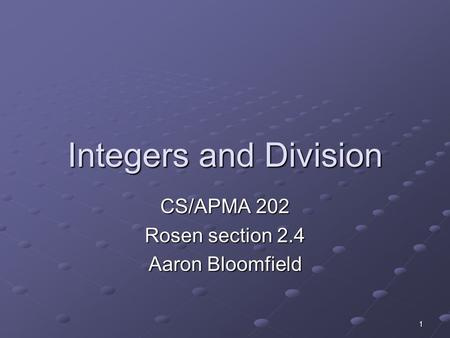 1 Integers and Division CS/APMA 202 Rosen section 2.4 Aaron Bloomfield.
