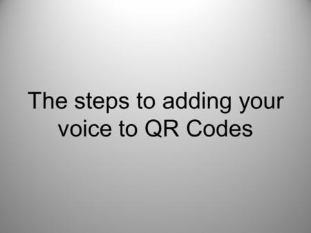 "The steps to adding your voice to QR Codes. Step one –Go to www.vocaroo.comwww.vocaroo.com Step two –Click ""Click to Record"" Step three –Recite your desired."