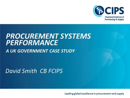 Leading global excellence in procurement and supply David Smith CB FCIPS PROCUREMENT SYSTEMS PERFORMANCE A UK GOVERNMENT CASE STUDY David Smith CB FCIPS.