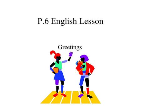 P.6 English Lesson Greetings How do you do, I'm Peter Chan? How do you do, Mr Chan? I'm very pleased to meet you. people meet at the first time.
