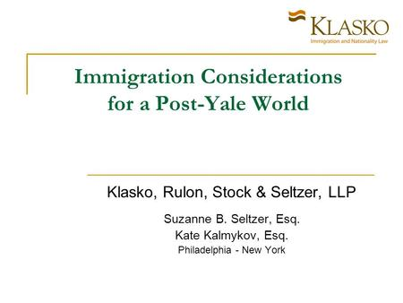 Immigration Considerations for a Post-Yale World Klasko, Rulon, Stock & Seltzer, LLP Suzanne B. Seltzer, Esq. Kate Kalmykov, Esq. Philadelphia - New York.