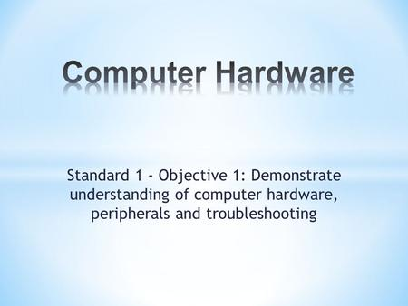 Standard 1 - Objective 1: Demonstrate understanding of computer hardware, peripherals and troubleshooting.
