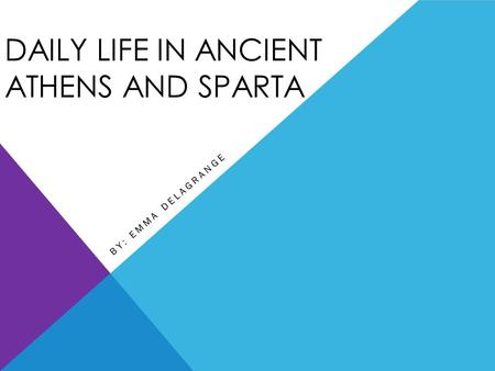 DAILY LIFE IN ANCIENT ATHENS AND SPARTA BY: EMMA DELAGRANGE.