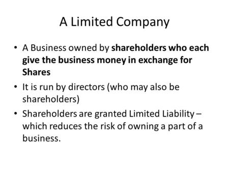 A Limited Company A Business owned by shareholders who each give the business money in exchange for Shares It is run by directors (who may also be shareholders)
