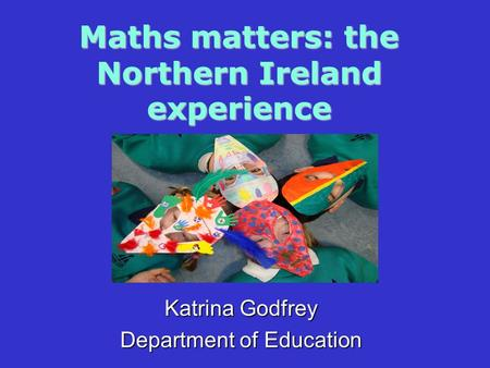 Maths matters: the Northern Ireland experience Katrina Godfrey Department of Education.