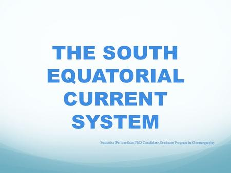 THE SOUTH EQUATORIAL CURRENT SYSTEM Sushmita Patwardhan,PhD Candidate,Graduate Program in Oceanography.