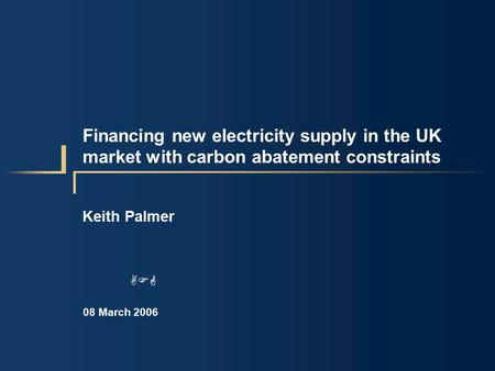 Financing new electricity supply in the UK market with carbon abatement constraints Keith Palmer 08 March 2006 AFG.