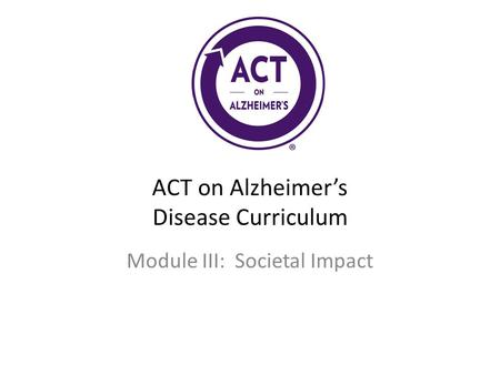 ACT on Alzheimer's Disease Curriculum Module III: Societal Impact.