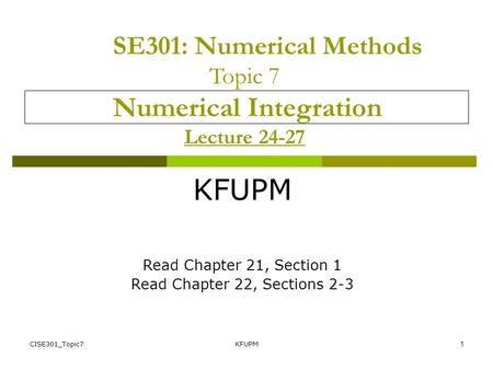CISE301_Topic7KFUPM1 SE301: Numerical Methods Topic 7 Numerical Integration Lecture 24-27 KFUPM Read Chapter 21, Section 1 Read Chapter 22, Sections 2-3.