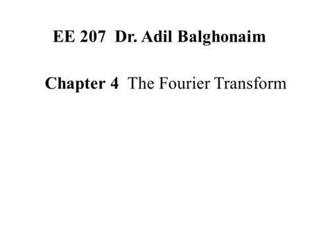 Chapter 4 The Fourier Transform EE 207 Dr. Adil Balghonaim.
