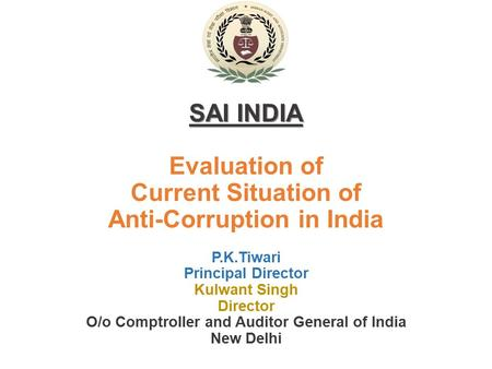 SAI INDIA Evaluation of Current Situation of Anti-Corruption in India P.K.Tiwari Principal Director Kulwant Singh Director O/o Comptroller and Auditor.