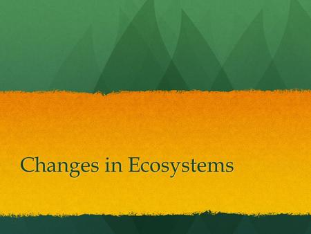 Changes in Ecosystems. There are several things that may cause changes to the ecosystem. One event is drought which is a long period without rain or precipitation.