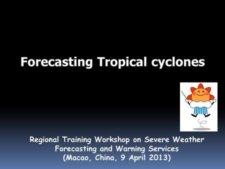 Forecasting Tropical cyclones Regional Training Workshop on Severe Weather Forecasting and Warning Services (Macao, China, 9 April 2013)