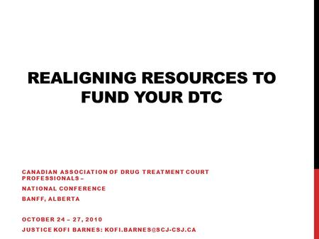 REALIGNING RESOURCES TO FUND YOUR DTC CANADIAN ASSOCIATION OF DRUG TREATMENT COURT PROFESSIONALS – NATIONAL CONFERENCE BANFF, ALBERTA OCTOBER 24 – 27,