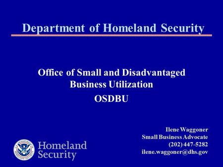 Department of Homeland Security Office of Small and Disadvantaged Business Utilization OSDBU Ilene Waggoner Small Business Advocate (202) 447-5282