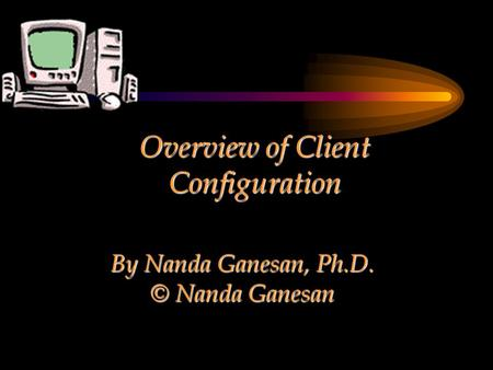 Overview of Client Configuration By Nanda Ganesan, Ph.D. © Nanda Ganesan.