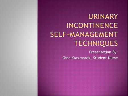 Presentation By: Gina Kaczmarek, Student Nurse.  Urinary incontinence (UI) defined as the involuntary loss of urine  Affects 1/3 of community-dwelling.