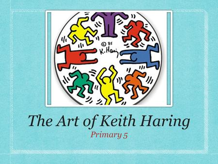 The Art of Keith Haring Primary 5. He was an American Artist 1958-1990.