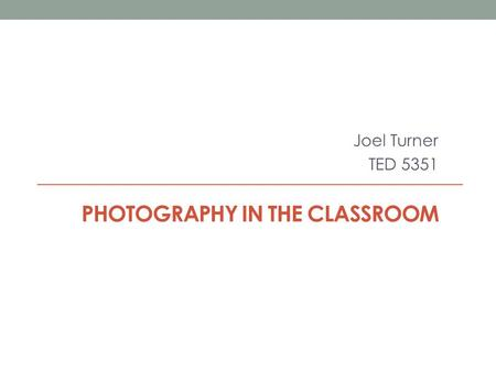 PHOTOGRAPHY IN THE CLASSROOM Joel Turner TED 5351.