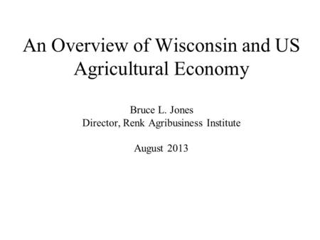 An Overview of Wisconsin and US Agricultural Economy Bruce L. Jones Director, Renk Agribusiness Institute August 2013.