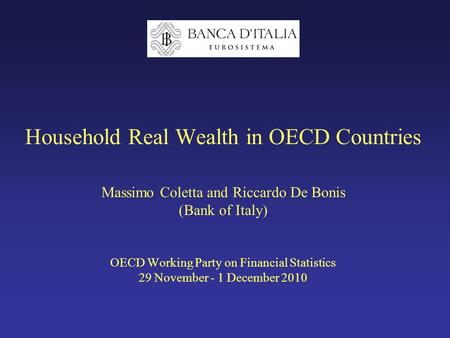 Household Real Wealth in OECD Countries Massimo Coletta and Riccardo De Bonis (Bank of Italy) OECD Working Party on Financial Statistics 29 November -