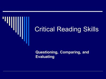 Critical Reading Skills Questioning, Comparing, and Evaluating.