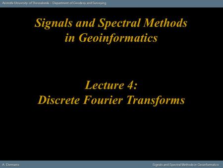 Aristotle University of Thessaloniki – Department of Geodesy and Surveying A. DermanisSignals and Spectral Methods in Geoinformatics A. Dermanis Signals.