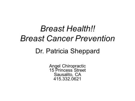 Breast Health!! Breast Cancer Prevention Angel Chiropractic 15 Princess Street Sausalito, CA 415.332.0621 Dr. Patricia Sheppard.