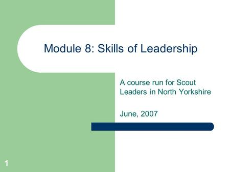 1 Module 8: Skills of Leadership A course run for Scout Leaders in North Yorkshire June, 2007.