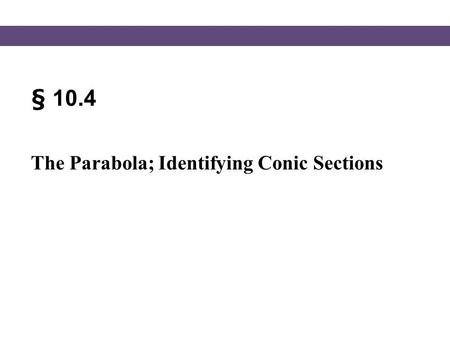 § 10.4 The Parabola; Identifying Conic Sections. Blitzer, Intermediate Algebra, 5e – Slide #2 Section 10.4 Equation of a Parabola We looked at parabolas.