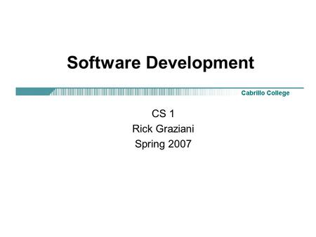 Software Development CS 1 Rick Graziani Spring 2007.