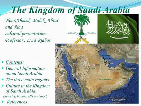 The Kingdom of Saudi Arabia Noor,Ahmed, Malek, Abrar and Alaa cultural presentation Professor : Lyra Riabov Contents: General Information about Saudi Arabia.