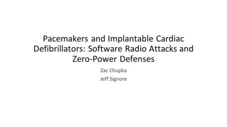 Pacemakers and Implantable Cardiac Defibrillators: Software Radio Attacks and Zero-Power Defenses Zac Chupka Jeff Signore.
