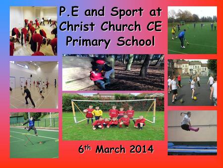 P.E and Sport at ChristChurch CE Primary School P.E and Sport at Christ Church CE Primary School 6 th March 2014.