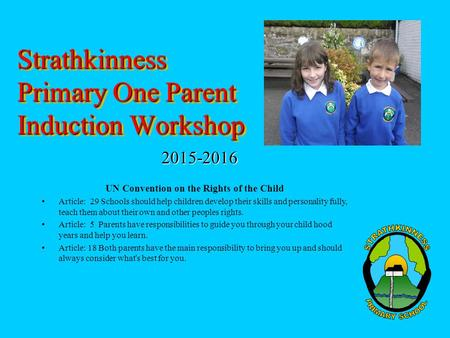 Strathkinness Primary One Parent Induction Workshop 2015-2016 UN Convention on the Rights of the Child Article: 29 Schools should help children develop.