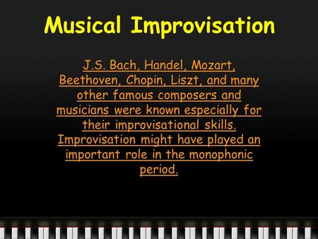 Musical Improvisation J.S. Bach, Handel, Mozart, Beethoven, Chopin, Liszt, and many other famous composers and musicians were known especially for their.