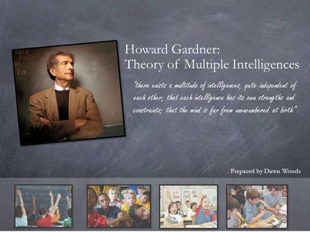 "Howard Gardner: Theory of Multiple Intelligences Prepared by Dawn Woods ""there exists a multitude of intelligences, quite independent of each other; that."