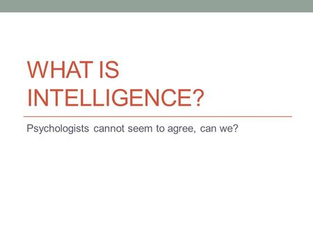 WHAT IS INTELLIGENCE? Psychologists cannot seem to agree, can we?