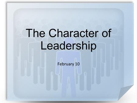 The Character of Leadership February 10. A test … What were some of the qualifications you had to meet for your job? Today we look at qualities of church.